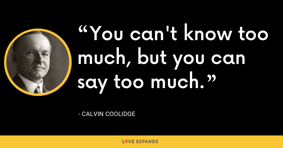 You can't know too much, but you can say too much. - Calvin Coolidge