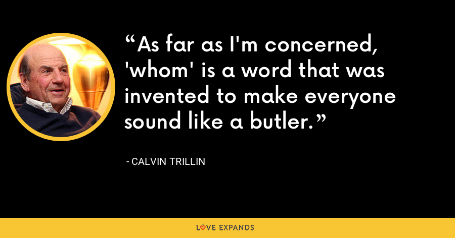 As far as I'm concerned, 'whom' is a word that was invented to make everyone sound like a butler. - Calvin Trillin