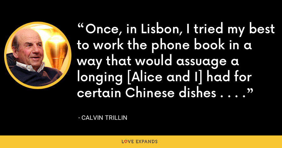Once, in Lisbon, I tried my best to work the phone book in a way that would assuage a longing [Alice and I] had for certain Chinese dishes . . . . - Calvin Trillin