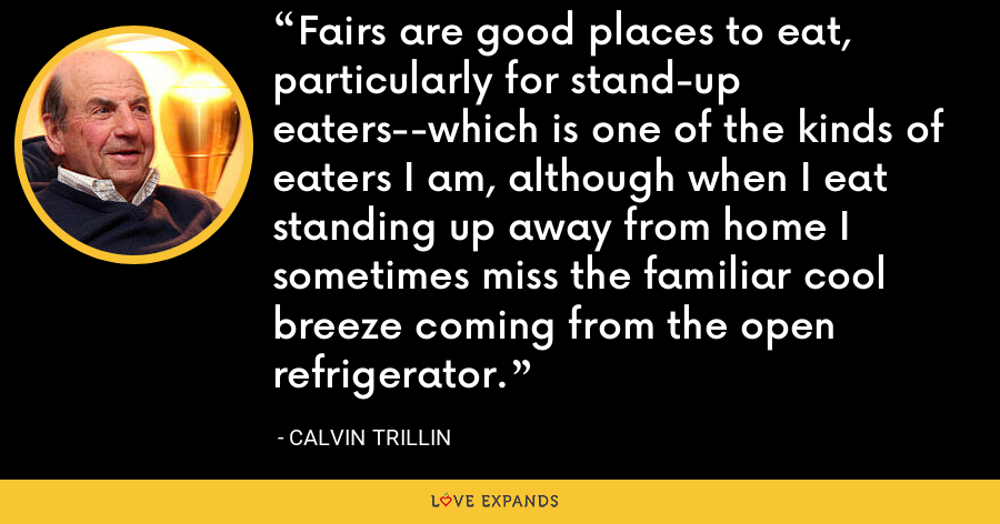 Fairs are good places to eat, particularly for stand-up eaters--which is one of the kinds of eaters I am, although when I eat standing up away from home I sometimes miss the familiar cool breeze coming from the open refrigerator. - Calvin Trillin