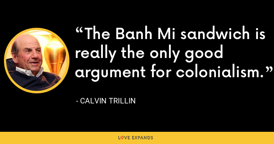 The Banh Mi sandwich is really the only good argument for colonialism. - Calvin Trillin