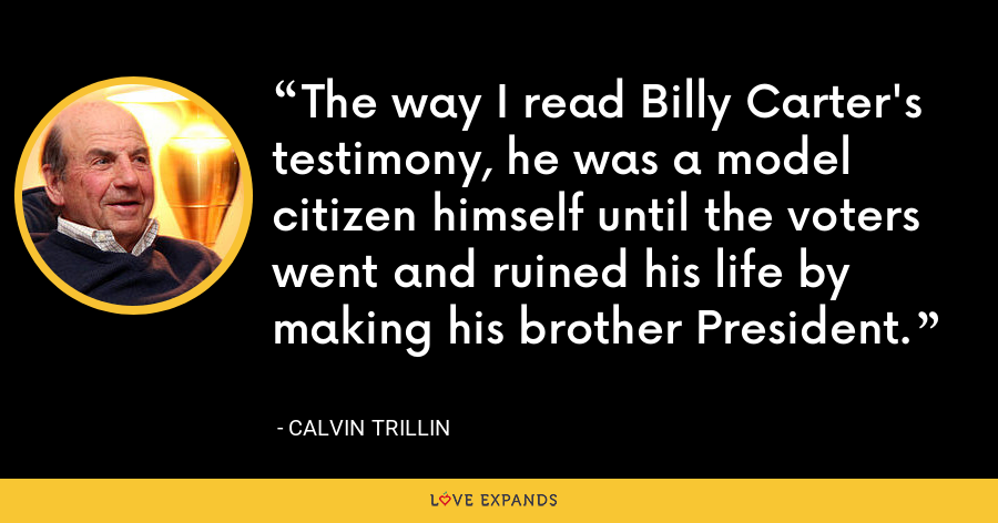 The way I read Billy Carter's testimony, he was a model citizen himself until the voters went and ruined his life by making his brother President. - Calvin Trillin