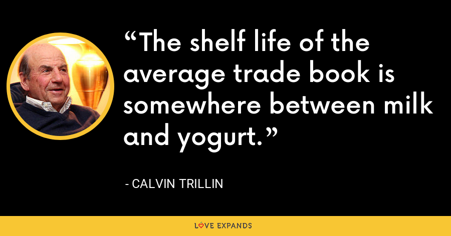 The shelf life of the average trade book is somewhere between milk and yogurt. - Calvin Trillin