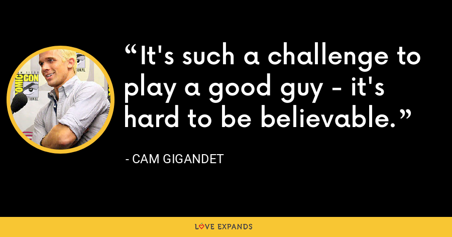 It's such a challenge to play a good guy - it's hard to be believable. - Cam Gigandet