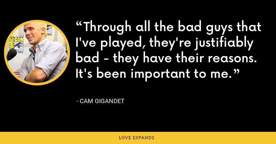 Through all the bad guys that I've played, they're justifiably bad - they have their reasons. It's been important to me. - Cam Gigandet
