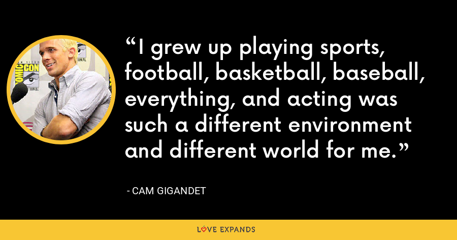 I grew up playing sports, football, basketball, baseball, everything, and acting was such a different environment and different world for me. - Cam Gigandet