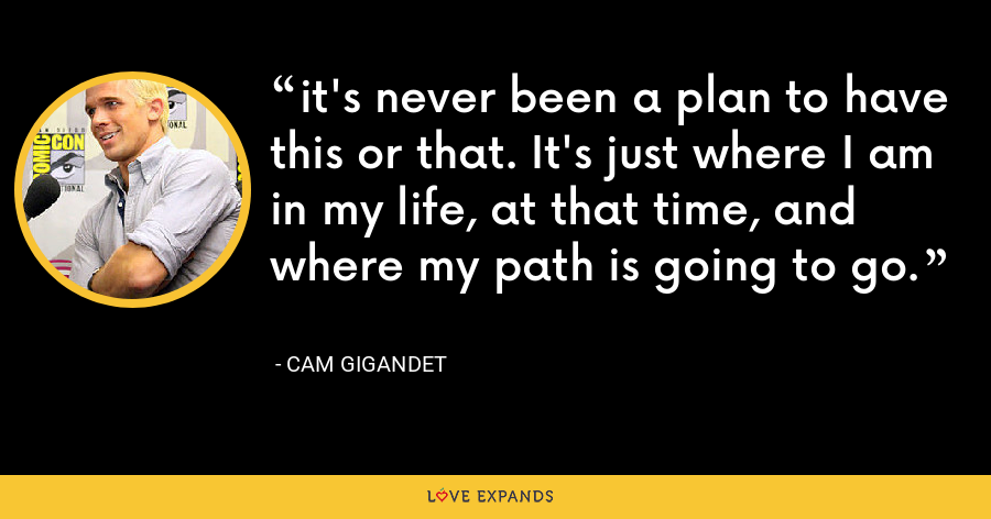 it's never been a plan to have this or that. It's just where I am in my life, at that time, and where my path is going to go. - Cam Gigandet
