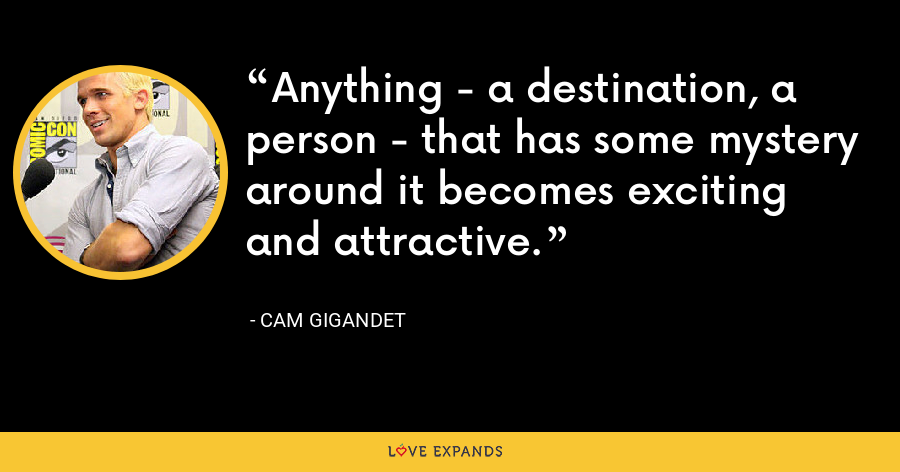 Anything - a destination, a person - that has some mystery around it becomes exciting and attractive. - Cam Gigandet