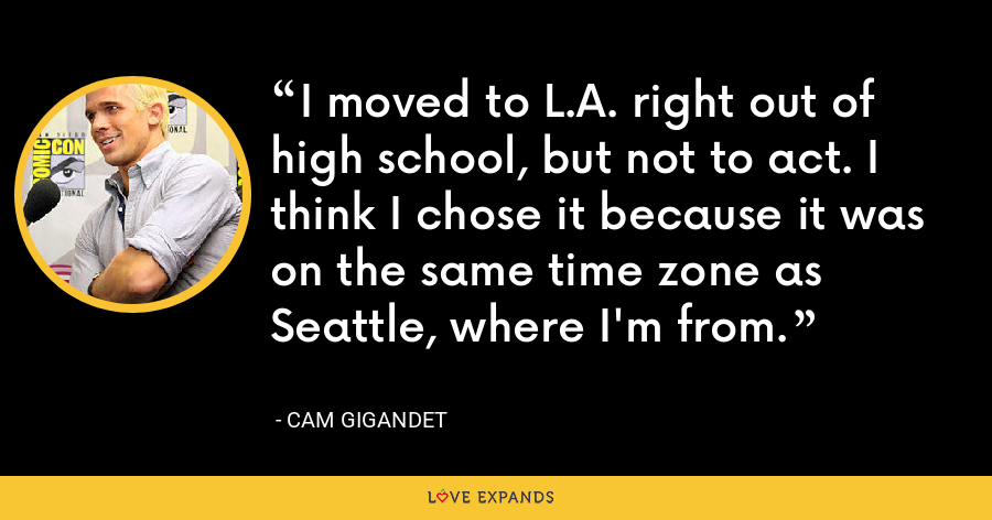 I moved to L.A. right out of high school, but not to act. I think I chose it because it was on the same time zone as Seattle, where I'm from. - Cam Gigandet
