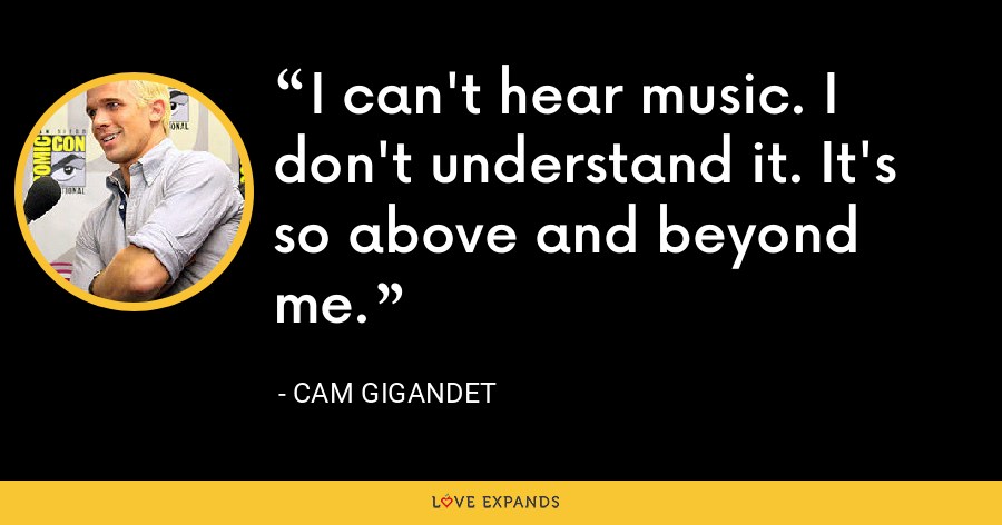 I can't hear music. I don't understand it. It's so above and beyond me. - Cam Gigandet
