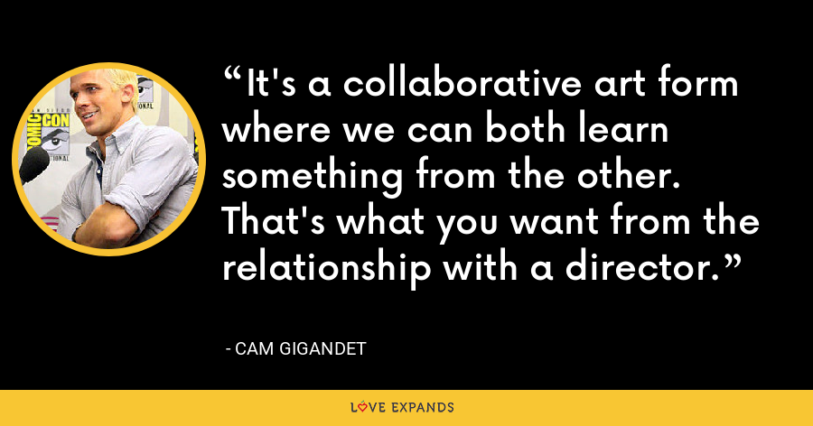 It's a collaborative art form where we can both learn something from the other. That's what you want from the relationship with a director. - Cam Gigandet