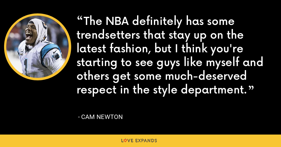 The NBA definitely has some trendsetters that stay up on the latest fashion, but I think you're starting to see guys like myself and others get some much-deserved respect in the style department. - Cam Newton