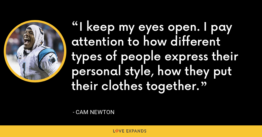 I keep my eyes open. I pay attention to how different types of people express their personal style, how they put their clothes together. - Cam Newton
