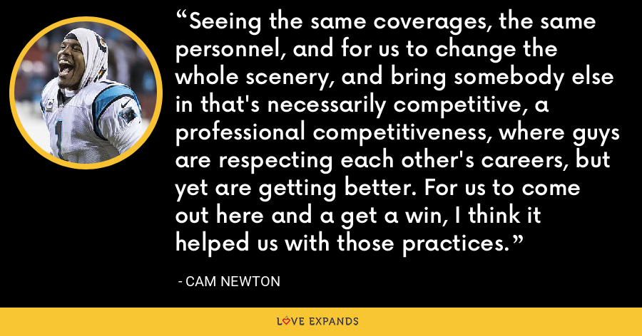 Seeing the same coverages, the same personnel, and for us to change the whole scenery, and bring somebody else in that's necessarily competitive, a professional competitiveness, where guys are respecting each other's careers, but yet are getting better. For us to come out here and a get a win, I think it helped us with those practices. - Cam Newton