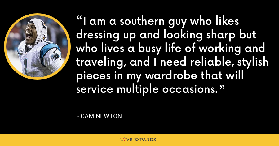 I am a southern guy who likes dressing up and looking sharp but who lives a busy life of working and traveling, and I need reliable, stylish pieces in my wardrobe that will service multiple occasions. - Cam Newton