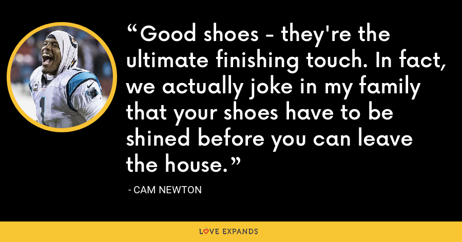 Good shoes - they're the ultimate finishing touch. In fact, we actually joke in my family that your shoes have to be shined before you can leave the house. - Cam Newton