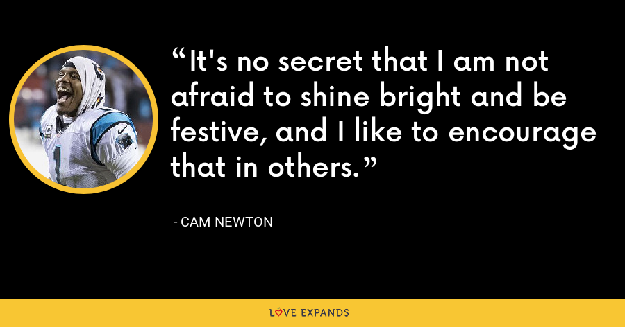 It's no secret that I am not afraid to shine bright and be festive, and I like to encourage that in others. - Cam Newton