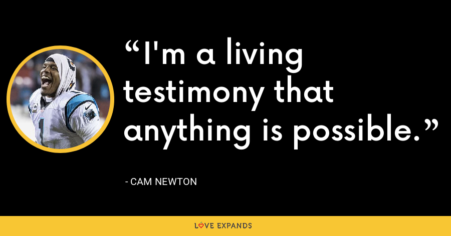 I'm a living testimony that anything is possible. - Cam Newton