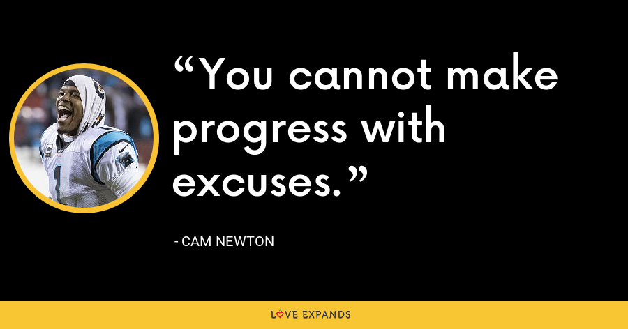 You cannot make progress with excuses. - Cam Newton