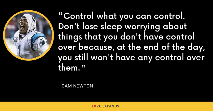 Control what you can control. Don't lose sleep worrying about things that you don't have control over because, at the end of the day, you still won't have any control over them. - Cam Newton