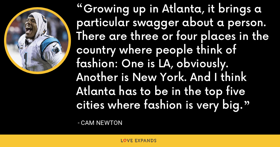Growing up in Atlanta, it brings a particular swagger about a person. There are three or four places in the country where people think of fashion: One is LA, obviously. Another is New York. And I think Atlanta has to be in the top five cities where fashion is very big. - Cam Newton