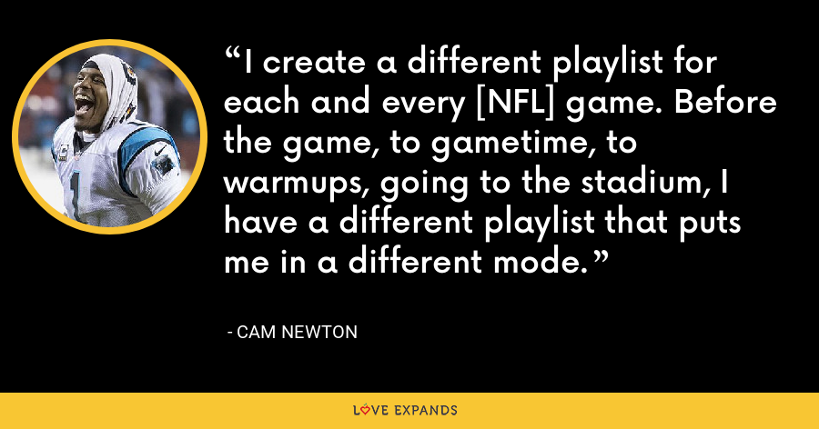 I create a different playlist for each and every [NFL] game. Before the game, to gametime, to warmups, going to the stadium, I have a different playlist that puts me in a different mode. - Cam Newton