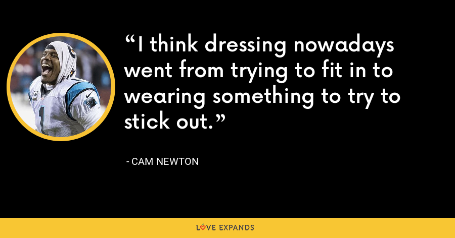 I think dressing nowadays went from trying to fit in to wearing something to try to stick out. - Cam Newton