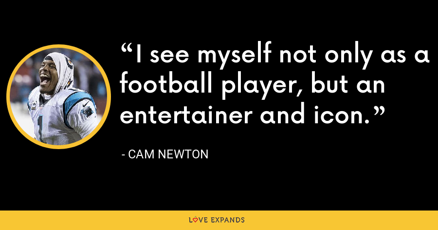 I see myself not only as a football player, but an entertainer and icon. - Cam Newton