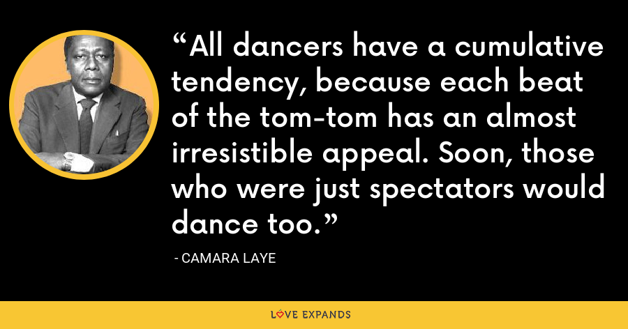 All dancers have a cumulative tendency, because each beat of the tom-tom has an almost irresistible appeal. Soon, those who were just spectators would dance too. - Camara Laye