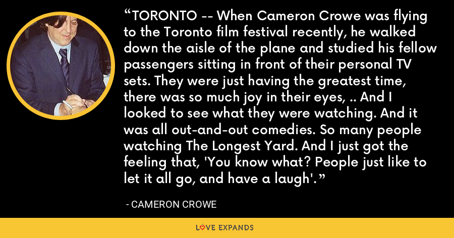 TORONTO -- When Cameron Crowe was flying to the Toronto film festival recently, he walked down the aisle of the plane and studied his fellow passengers sitting in front of their personal TV sets. They were just having the greatest time, there was so much joy in their eyes, .. And I looked to see what they were watching. And it was all out-and-out comedies. So many people watching The Longest Yard. And I just got the feeling that, 'You know what? People just like to let it all go, and have a laugh'. - Cameron Crowe