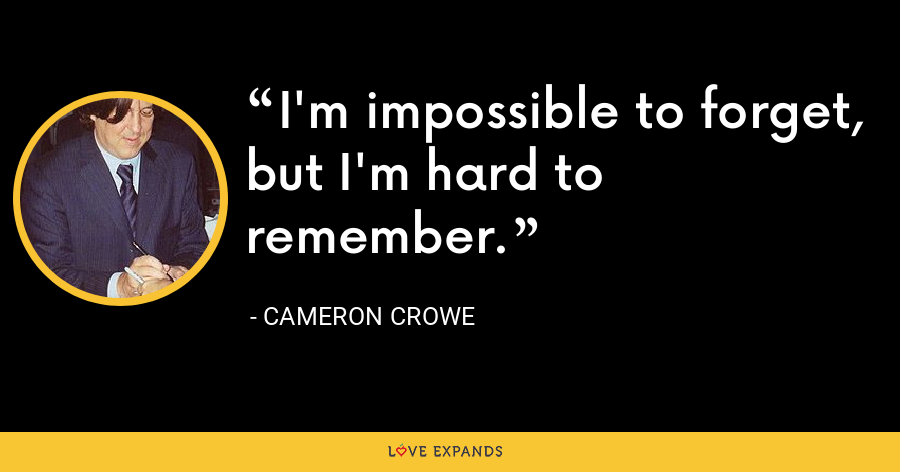 I'm impossible to forget, but I'm hard to remember. - Cameron Crowe