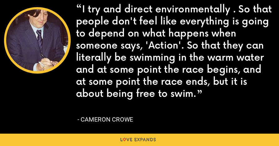 I try and direct environmentally . So that people don't feel like everything is going to depend on what happens when someone says, 'Action'. So that they can literally be swimming in the warm water and at some point the race begins, and at some point the race ends, but it is about being free to swim. - Cameron Crowe