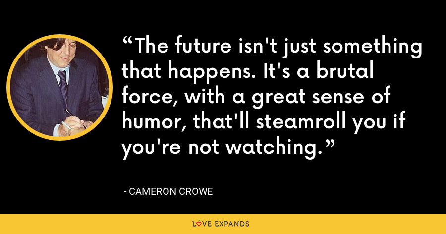 The future isn't just something that happens. It's a brutal force, with a great sense of humor, that'll steamroll you if you're not watching. - Cameron Crowe