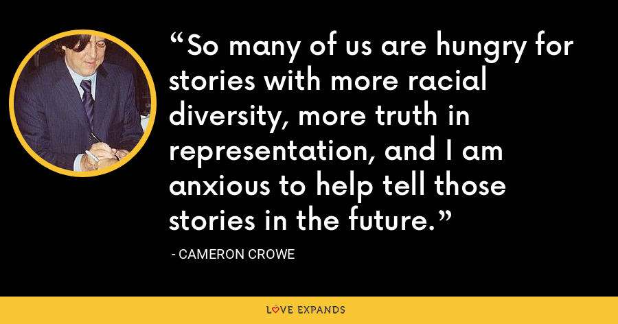 So many of us are hungry for stories with more racial diversity, more truth in representation, and I am anxious to help tell those stories in the future. - Cameron Crowe