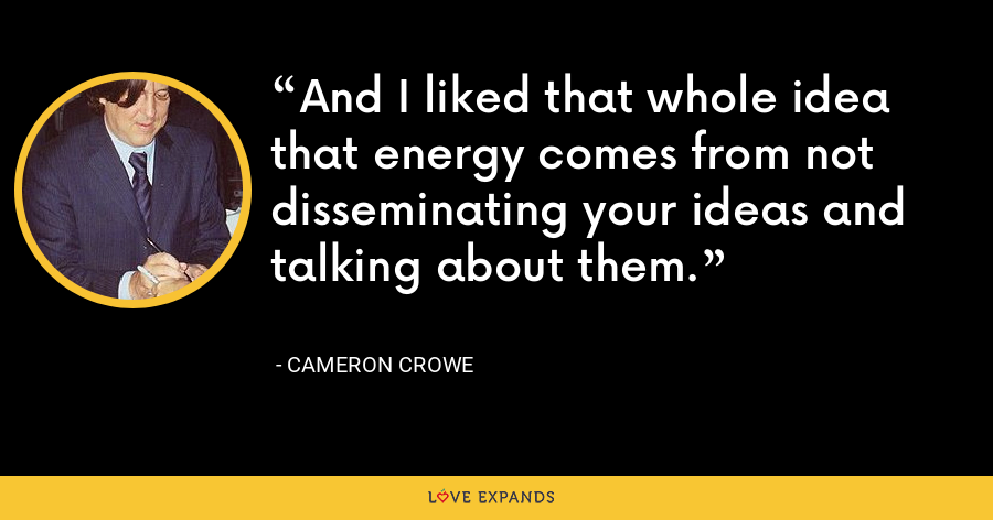 And I liked that whole idea that energy comes from not disseminating your ideas and talking about them. - Cameron Crowe