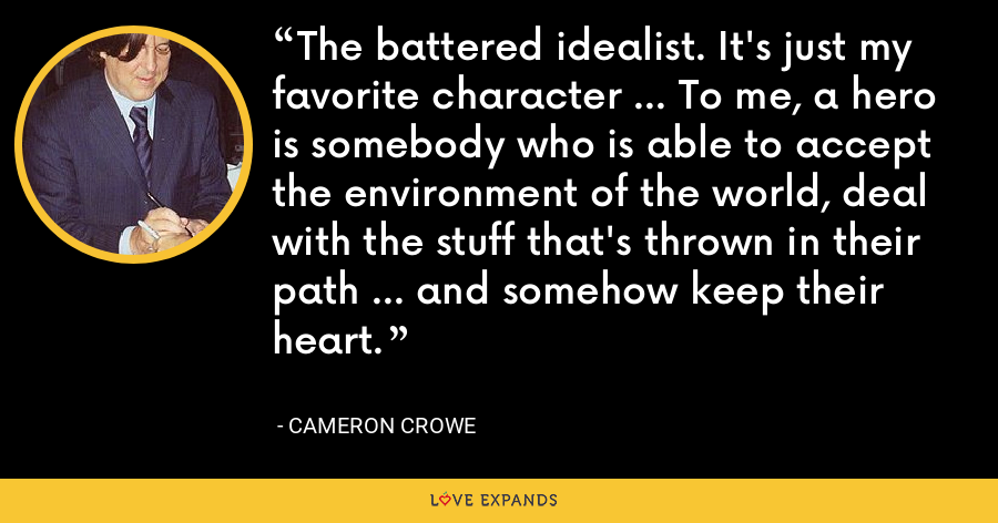 The battered idealist. It's just my favorite character ... To me, a hero is somebody who is able to accept the environment of the world, deal with the stuff that's thrown in their path ... and somehow keep their heart. - Cameron Crowe