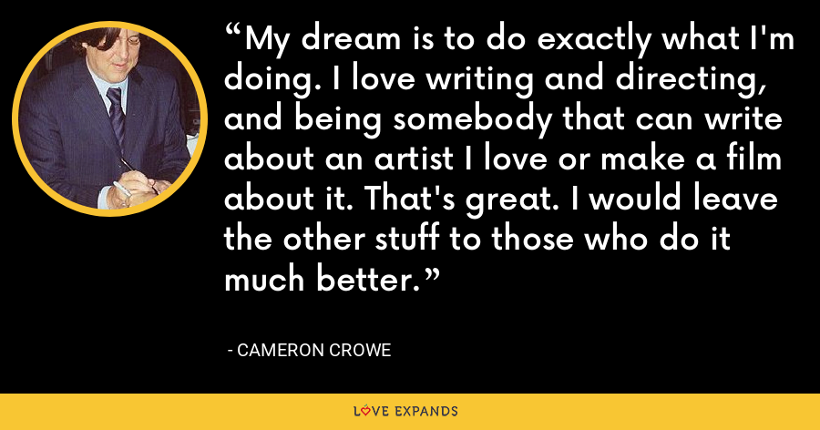 My dream is to do exactly what I'm doing. I love writing and directing, and being somebody that can write about an artist I love or make a film about it. That's great. I would leave the other stuff to those who do it much better. - Cameron Crowe
