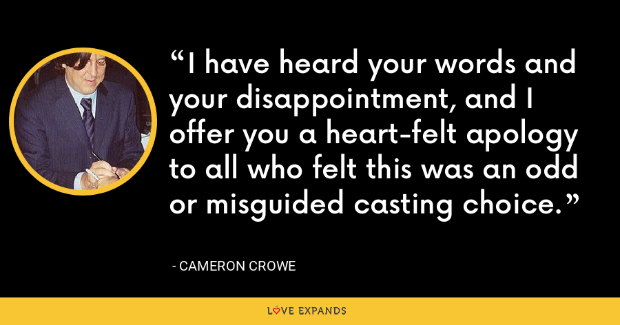 I have heard your words and your disappointment, and I offer you a heart-felt apology to all who felt this was an odd or misguided casting choice. - Cameron Crowe