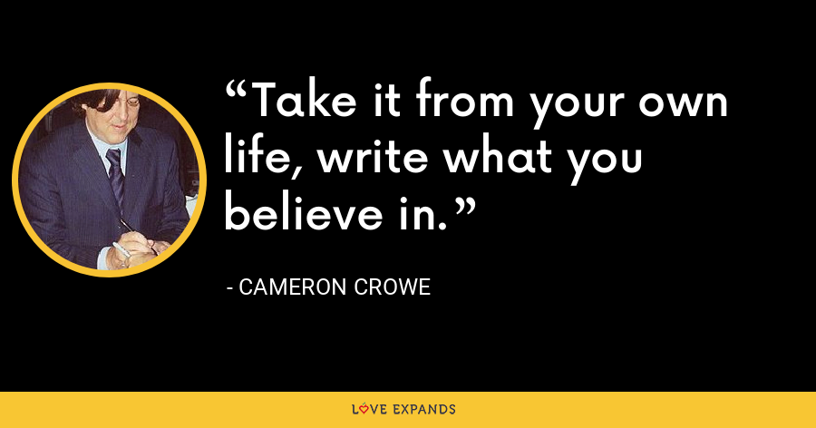 Take it from your own life, write what you believe in. - Cameron Crowe