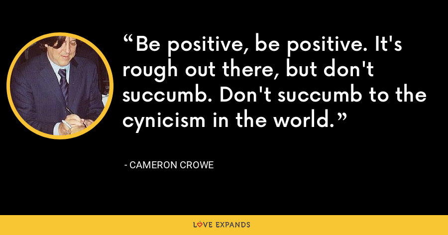 Be positive, be positive. It's rough out there, but don't succumb. Don't succumb to the cynicism in the world. - Cameron Crowe