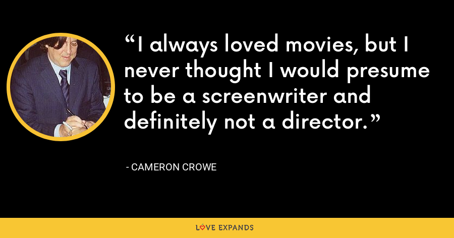 I always loved movies, but I never thought I would presume to be a screenwriter and definitely not a director. - Cameron Crowe