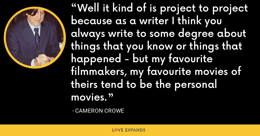 Well it kind of is project to project because as a writer I think you always write to some degree about things that you know or things that happened - but my favourite filmmakers, my favourite movies of theirs tend to be the personal movies. - Cameron Crowe