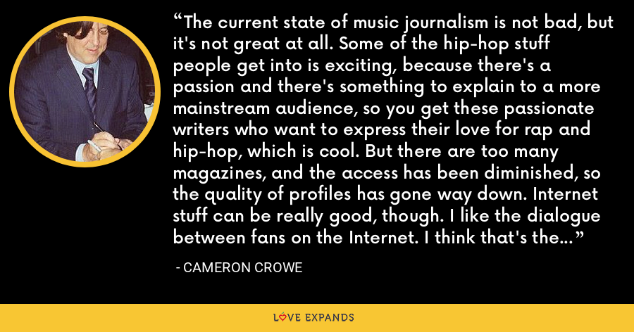The current state of music journalism is not bad, but it's not great at all. Some of the hip-hop stuff people get into is exciting, because there's a passion and there's something to explain to a more mainstream audience, so you get these passionate writers who want to express their love for rap and hip-hop, which is cool. But there are too many magazines, and the access has been diminished, so the quality of profiles has gone way down. Internet stuff can be really good, though. I like the dialogue between fans on the Internet. I think that's the best rock writing that's going on right now. - Cameron Crowe