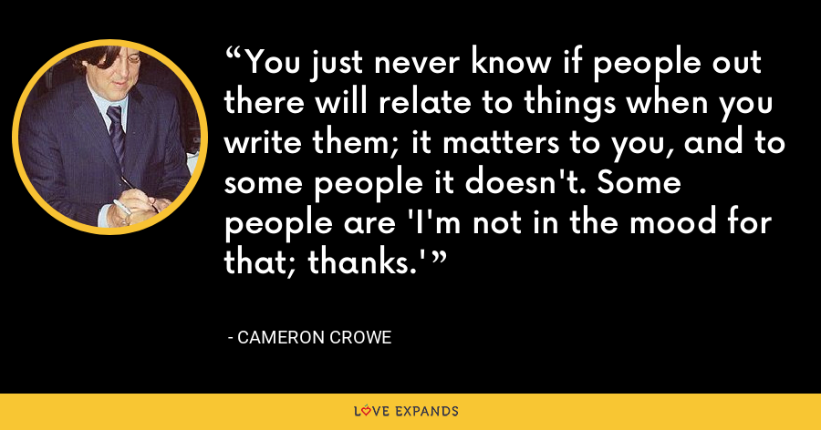 You just never know if people out there will relate to things when you write them; it matters to you, and to some people it doesn't. Some people are 'I'm not in the mood for that; thanks.' - Cameron Crowe