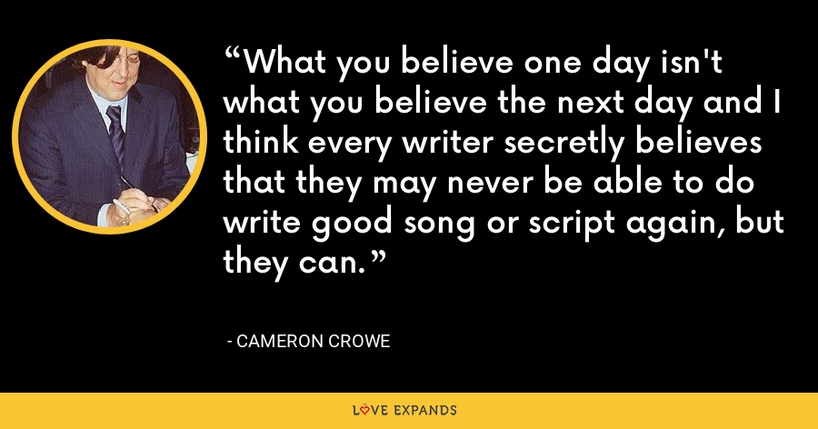 What you believe one day isn't what you believe the next day and I think every writer secretly believes that they may never be able to do write good song or script again, but they can. - Cameron Crowe