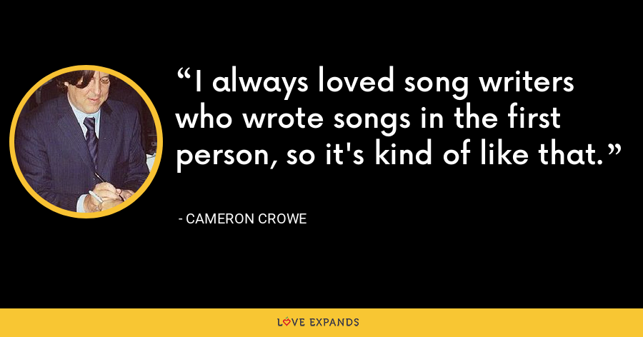 I always loved song writers who wrote songs in the first person, so it's kind of like that. - Cameron Crowe