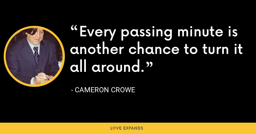 Every passing minute is another chance to turn it all around. - Cameron Crowe