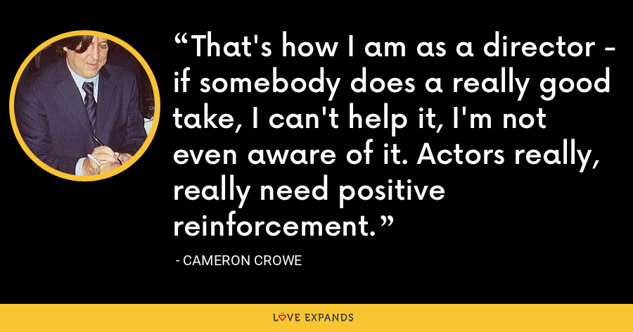 That's how I am as a director - if somebody does a really good take, I can't help it, I'm not even aware of it. Actors really, really need positive reinforcement. - Cameron Crowe