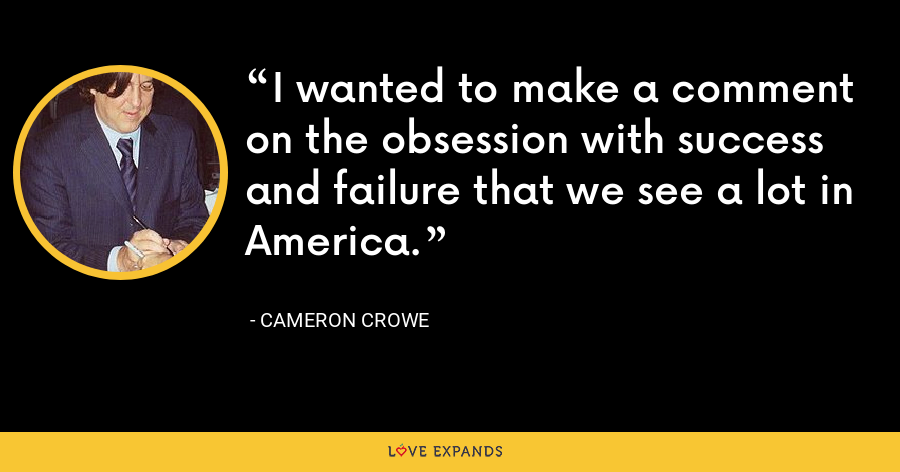I wanted to make a comment on the obsession with success and failure that we see a lot in America. - Cameron Crowe