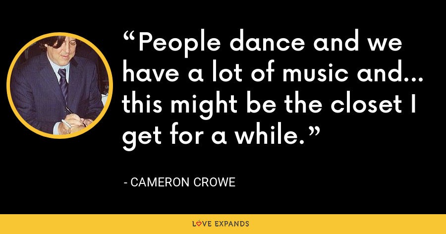 People dance and we have a lot of music and... this might be the closet I get for a while. - Cameron Crowe